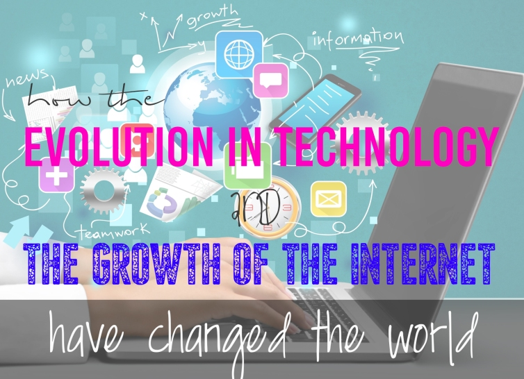how the evolution in technology and the growth of the internet have changed the world